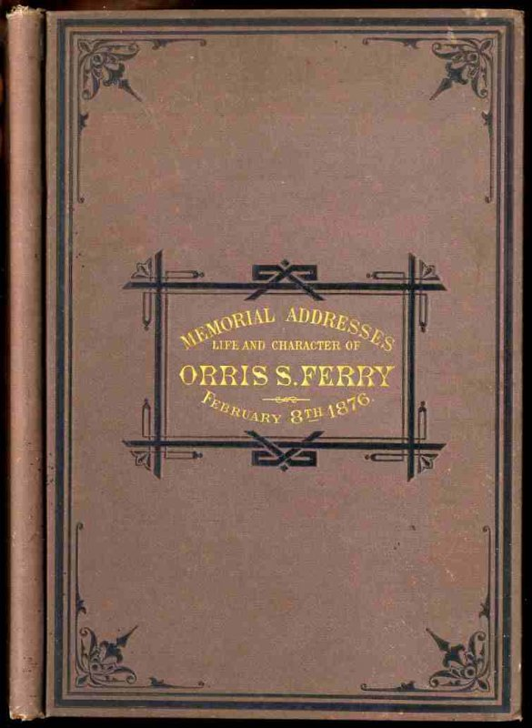Image for MEMORIAL ADDRESSES ON THE LIFE AND CHARACTER OF ORRIS S. FERRY, A SENATOR FROM CONNECTICUT, DELIVERED IN THE SENATE AND HOUSE OF REPRESENTATIVES, FEBRUARY 8, 1876.