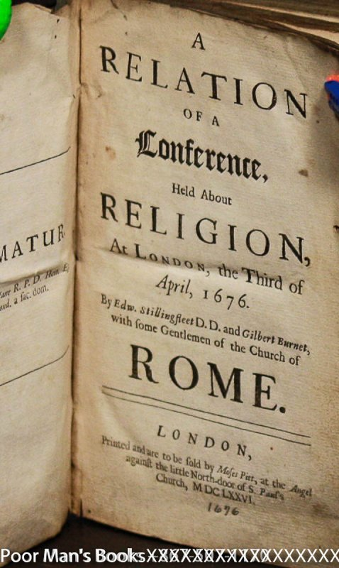 Image for A RELATION OF A CONFERENCE, HELD ABOUT RELIGION, AT LONDON, THE THIRD OF APRIL, 1676 BY EDW. STILLINGFLEET AND GILBERT BURNET, WITH SOME GENTLEMEN OF THE CHURCH OF ROME.