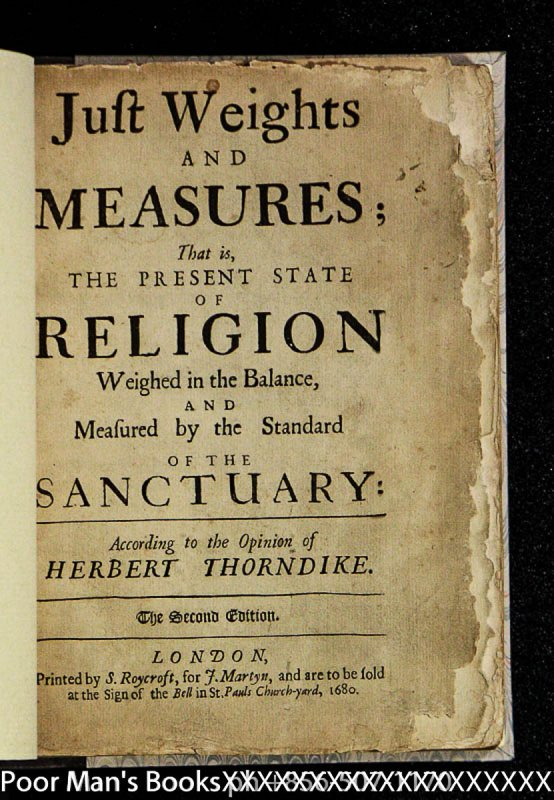 Image for JUST WEIGHTS AND MEASURES; THAT IS, THE PRESENT STATE OF RELIGION WEIGHED IN THE BALANCE, AND MEASURED BY THE STANDARD OF THE SANCTUARY: ACCORDING TO THE OPINION OF HERBERT THORNDIKE. [ROYCROFT]
