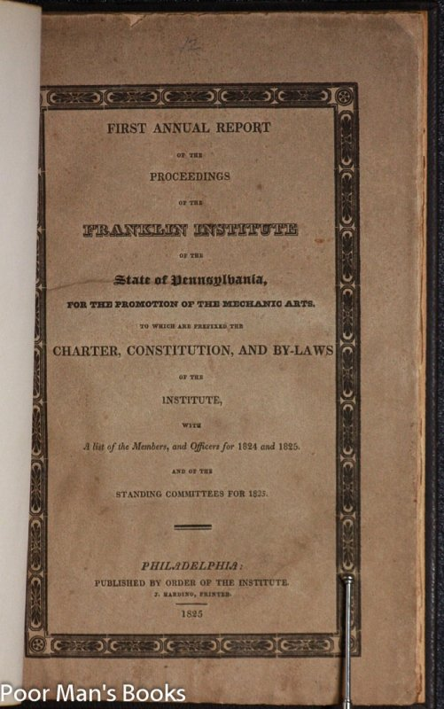 Image for FIRST ANNUAL REPORT OF THE PROCEEDINGS OF THE FRANKLIN INSTITUTE OF THE STATE OF PENNSYLVANIA, FOR THE PROMOTION OF THE MECHANICAL ARTS. TO WHICH ARE PREFIXED THE CHARTER, CONSTITUTION, AND BY-LAWS OF THE INSTITUTE, WITH A LIST OF THE MEMBERS AND OFFICERS