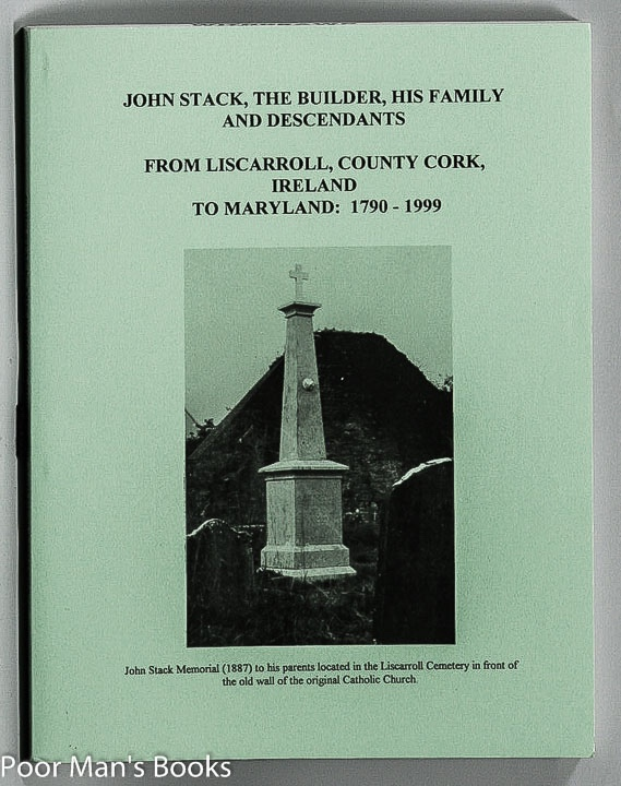 Image for JOHN STACK, THE BUILDER, HIS FAMILY AND DESCENDANTS: FROM LICARROLL, COUNTY CORK, IRELAND TO MARYLAND: 1790-1999