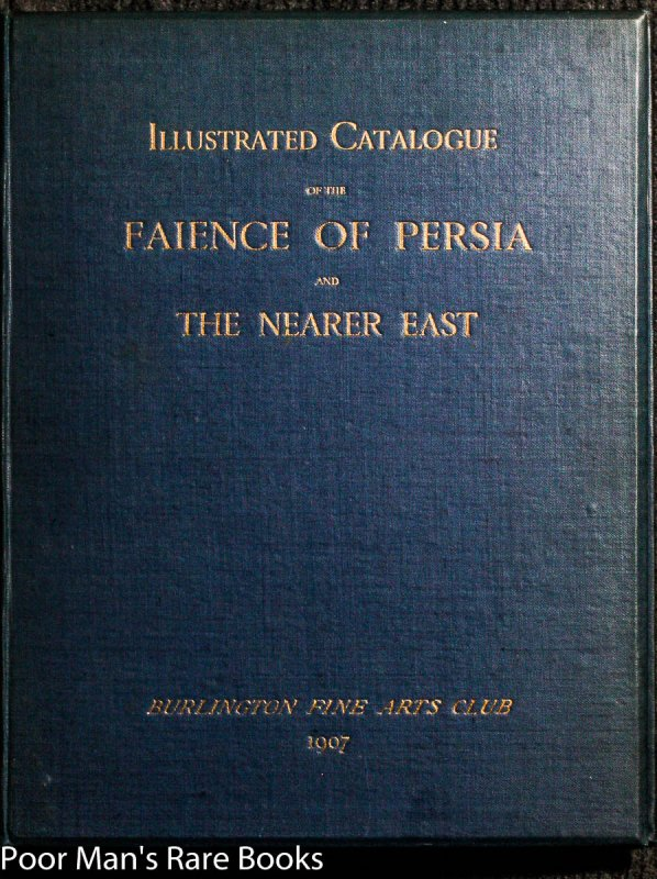 Image for EXHIBITION OF THE FAIENCE OF PERSIA AND THE NEARER EAST [COVER TITLE: ILLUSTRATED CATALOGUE OF THE FAIENCE OF PERSIA AND THE NEARER EAST, 1907]