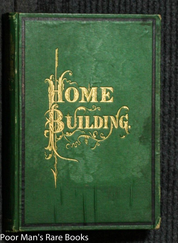 Image for Home Building. A Reliable Book Of Facts, Relative To Building, Living, Materials, Costs, At About 400 Places From New York To San Francisco