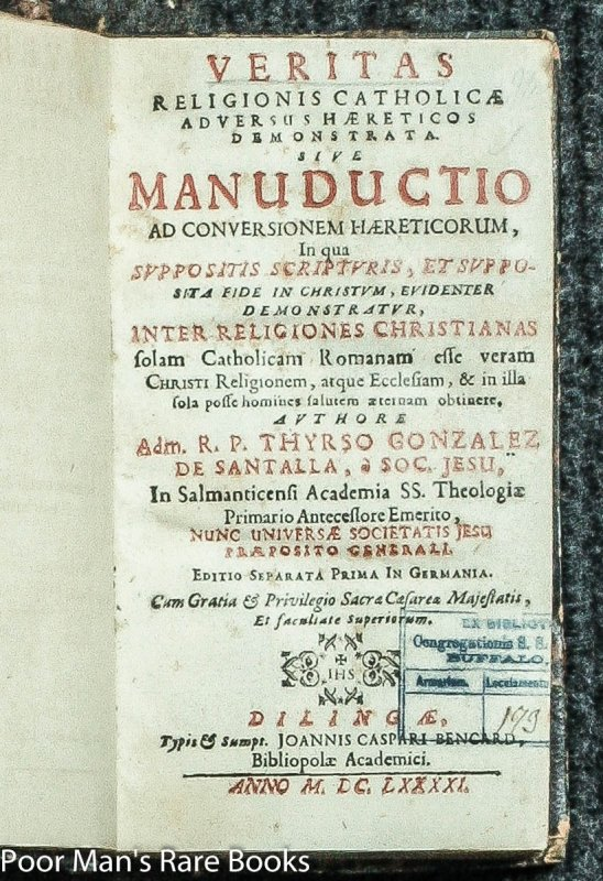 Image for VERITAS RELIGIONIS CATHOLICAE ADVERSUS HAERETICOS... BY TIRSO GONZA´LEZ DE SANTALLA VERITAS RELIGIONIS CATHOLICAE ADVERSUS HAERETICOS DEMONSTRATA SIVE MANUDUCTIO AD CONVERSIONEM HAERETICORUM : IN QUA SUPPOSITIS SCRIPTURIS, ET SUPPOSITA FIDE IN CHRISTU