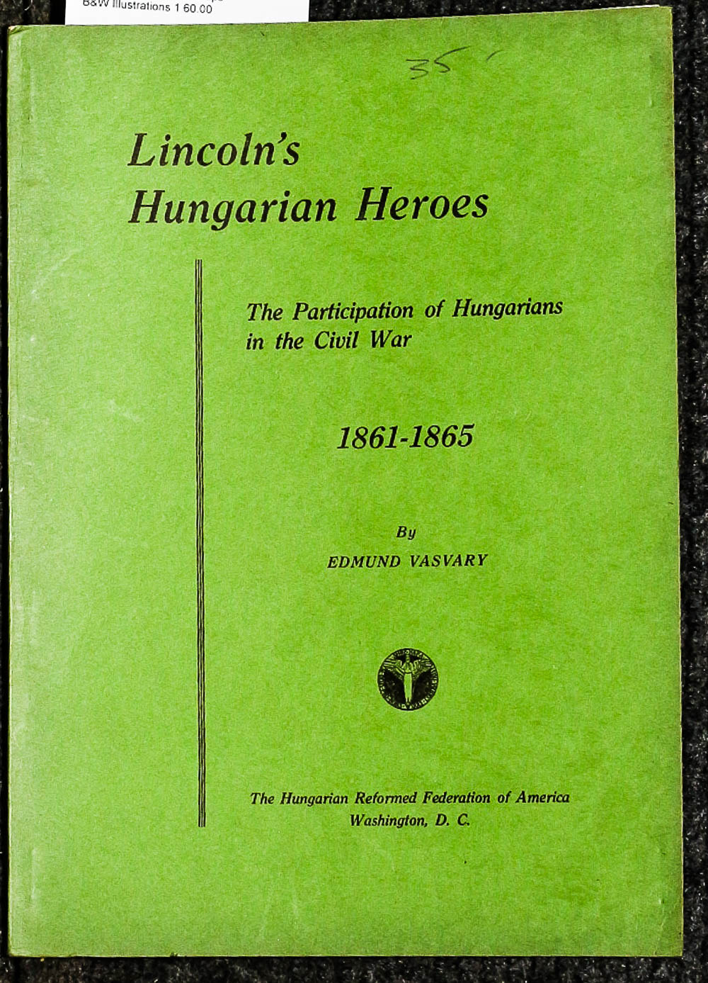 Image for {lincolniana} Lincoln's Hungarian Heroes. The Participation Of Hungarians In The Civil War, 1861-1865